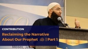 Reclaiming the Narrative About Our Prophet ﷺ | Part 1