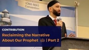 Reclaiming the Narrative About Our Prophet ﷺ | Part 2