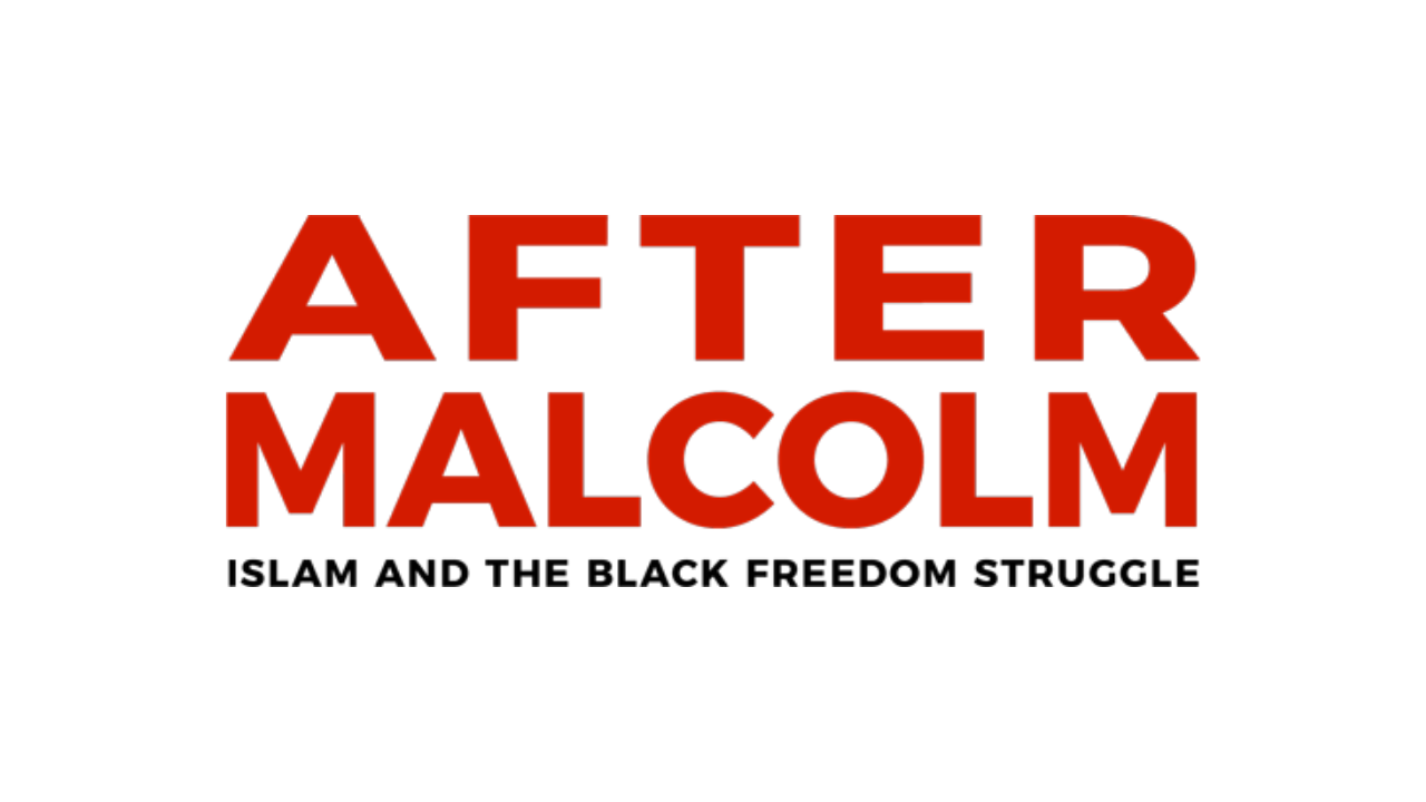 After Malcolm Project | Islam and the Black Freedom Struggle
