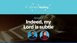 Indeed, My Lord is Subtle | Qur'anic Healing Episode 2